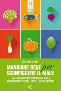 Libro Mangiare bene per sconfiggere il male di Maria Rosa Di Fazio